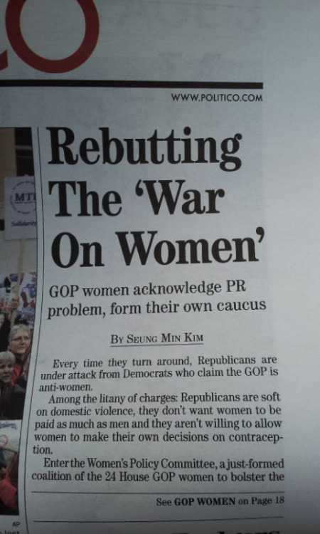 "winstonwolfe:  inothernews:  So women in the Republican Party think that men telling women what they can and cannot do with their bodies — and in some cases all but sanctioning a form of rape, in other cases denying them aspects of healthcare, and in yet other cases telling them too bad, the word of God trumps everything else — is a ""PR problem""?       Is there a direct quote in the story where a Republican woman, maybe one of the 24 in the coalition, states this? Or is the line about it being a ""P.R. problem"" the product of a headline writer? Just what is Politico's political slant, hmm?    Now, there's no link & I could always research it myself, but it seems there is some lazy journalism AND lazy outrage© going down, so why bother?   It's an election year, folks. Can we all step up our game if we're going to talk politics? If you give a one sided & biased take, you're no better than your Great Satan, Fox News. You're just walking on the other side of the street, whistling loud enough to remain oblivious.  LOUD NOISES"