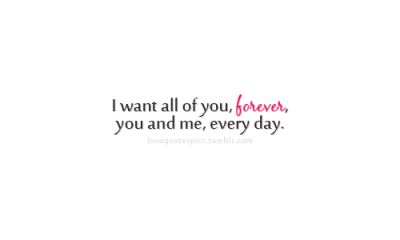 "lovequotespics:  ""I want all of you, forever, you and me, every day."""
