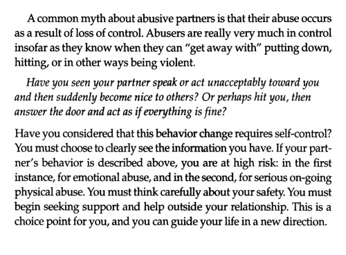 "paulbaribeau:  From the book Creating an Abuse Free Relationship by Carolyn S. McGinnis, Ph. D. It is really important to understand the amount of control that abusive people have. I've heard my friends, sadly, talk about needing more ""proof"" that abuse is happening. They say they would need to see it to believe it. Well, you probably won't see it. Abusers I have met are smart enough not to physically attack their victims. Instead, they attack with words. They are smart enough to stop when someone says ""no"" to sex. Instead, they make the victim feel that they don't have the option to say no.  If your friend reaches out to you for help, trust them and try to help them. Don't say that you will need to see more abuse happen. Do what you can to make abuse stop."