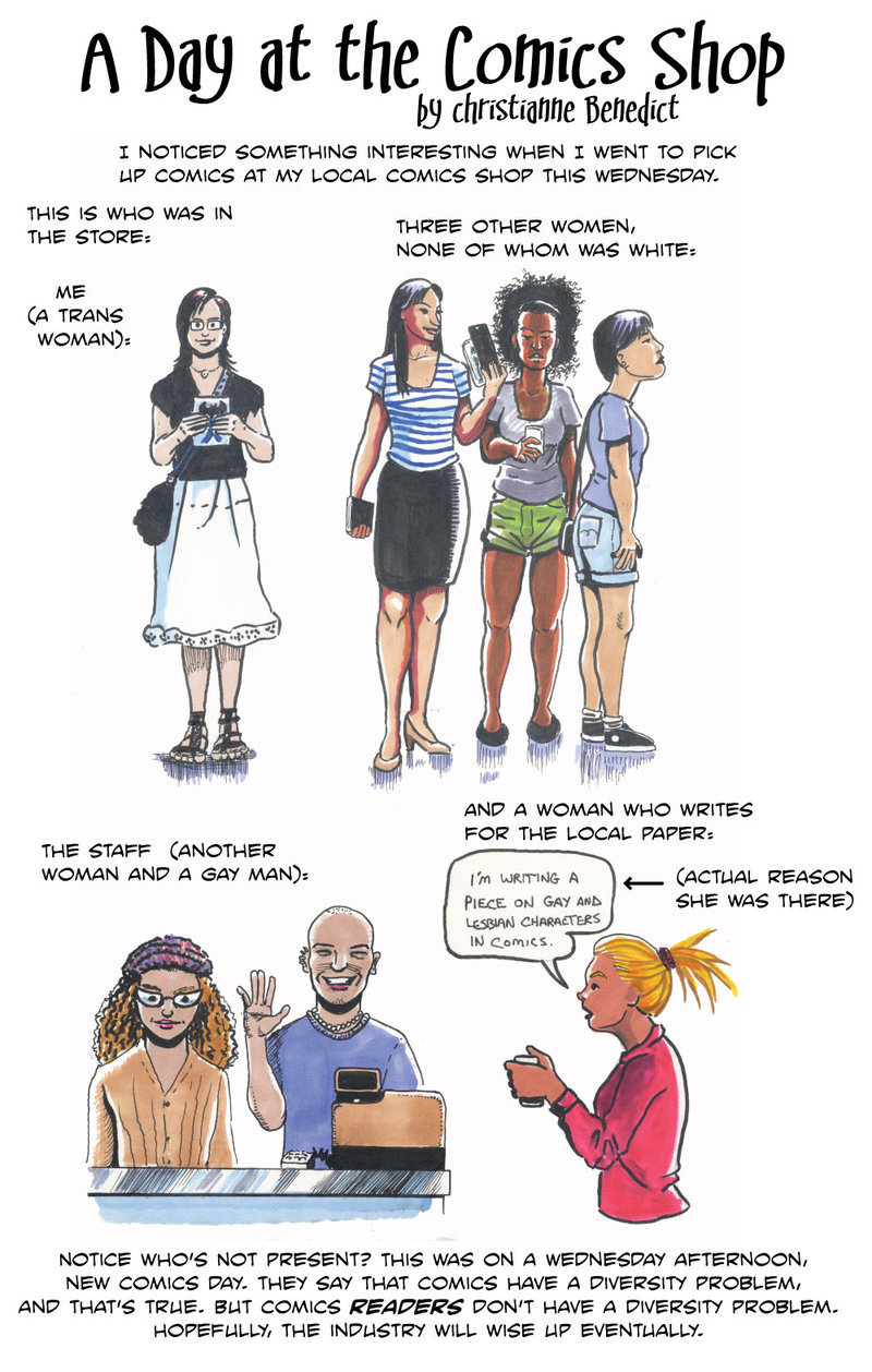 gailsimone:  badguyshavetheworstaim:  a comic done by christianne benedict, posted on the womanthology art forum. brilliant!  YES. Jesus, thank you. I cannot tell you how many times I have had to point out what the audience at conventions actually LOOKS like to people in the industry. They can do signings in a booth full of every kind of person all day long, every color, every size, every orientation and more, and STILL go online and talk about how only white straight males read comics. IT IS PROFOUNDLY UNTRUE AND INSULTINGLY IGNORANT.