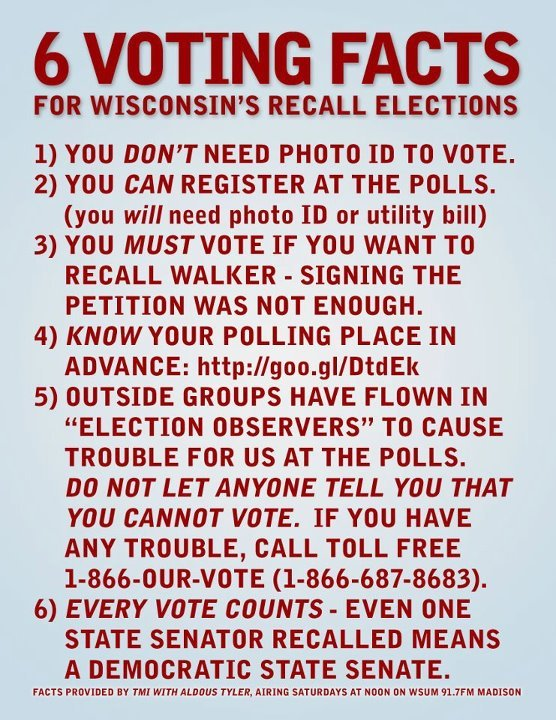 Wisconsin voters: If you are at all worried about the bogus Voter ID law that is still being debated in court, please know that you can vote today as long as you are a Wisconsin resident. I know many young voters who have moved and changed residency quite a bit in the past few years are worried about voting at the correct location. If you are a transient college student or apartment-dweller, you can register at your local polling place with proof of residence and ID, or you can vote at the last place where you were registered to vote. If you don't know where that is, PLEASE use this link BEFORE YOU VOTE: http://www.canivote.org/ PLEASE vote today, even if you signed a recall petition.