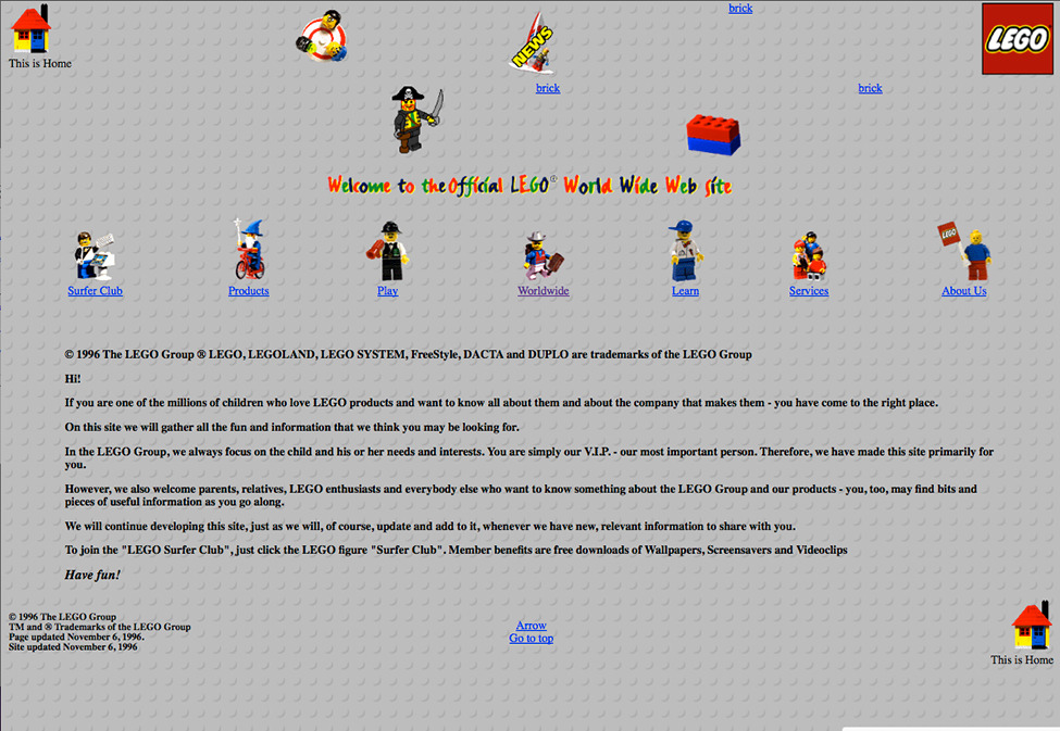 "In 1996, this is what LEGO's Homepage Looked Like  This homepage from '96 is just plain fun. The site offers a membership to the ""LEGO Surfer Club,"" with ""free downloads of Wallpapers, Screensavers and Videoclips,"" but it wouldn't be complete without the LEGO animated .gifs. - Read more on the evolution of the homepage.  Screenshot: Internet Archive: Wayback Machine Ed note: A small part of us still wishes the LEGO site looked like this."