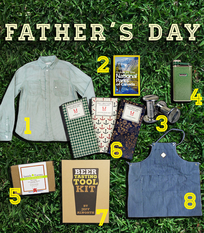 Pops is Tops: We Heart Father's Day! Celebrate your dad this Father's Day by showering him with gifts. From beer soap to classic button-ups, we have everything you need to make your old man feel special. 1. Boathouse Button-Up, $99 2. National Geographic's National Parks of Canada, $27 3. Baron Wells Cufflinks, $30 4. Stanley Green + White Flask, $29 5. Smith Farms Beer Soap, $9 6. Mast Brothers Chocolate Bars, $10 (each) 7. Beer Tasting Tool Kit, $29.95 8. Shared History Denim Apron, $65