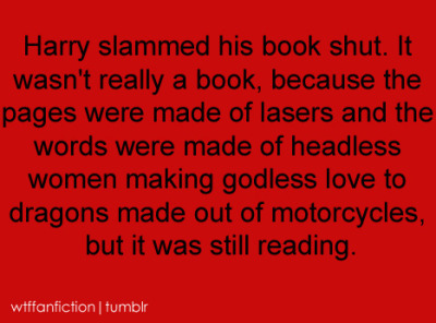 "ouyangdan:  wtffanfiction:  Fandom: Harry Potter ""Harry slammed his book shut. It wasn't really a book, because the pages were made of lasers and the words were made of headless women making godless love to dragons made out of motorcycles, but it was still reading.""  LOL What did I just read?  …………"