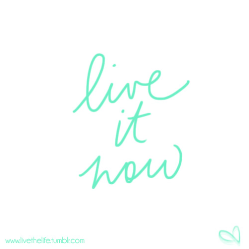 live everything. live it now. {with thanks to mss, for the perfect words at the perfect time.}