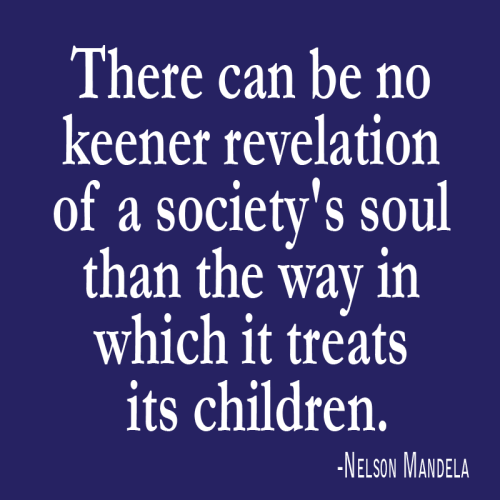 There can be no keener revelation of a society's soul than the way in which it treats its children. -Nelson Mandela
