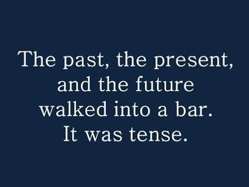 """The past, the present, and the future walked into a bar. It was tense."""