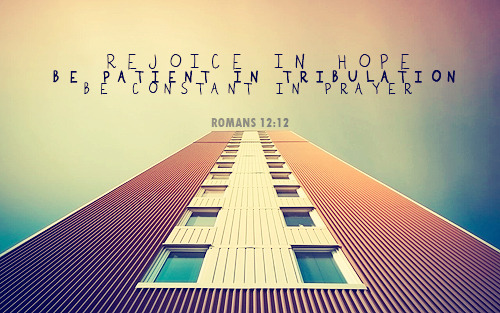 """Rejoice in hope, be patient in tribulation, be constant in prayer."""