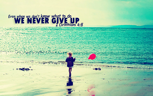 """Even when we don't know what to do, we never give up."""