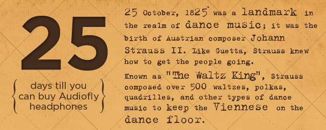 "25 October, 1825 was a landmark in the realm of dance music; it was the birth of Austrian composer Johann Strauss II. Like Guetta, Strauss knew how to get the people going. Known as ""The Waltz King"", Strauss composed over 500 waltzes, polkas, quadrilles, and other types of dance music to keep the Viennese on the dance floor.  …in 25 days you can buy Audiofly Headphones.  Follow along for more daily trivia and updates on where you can buy"