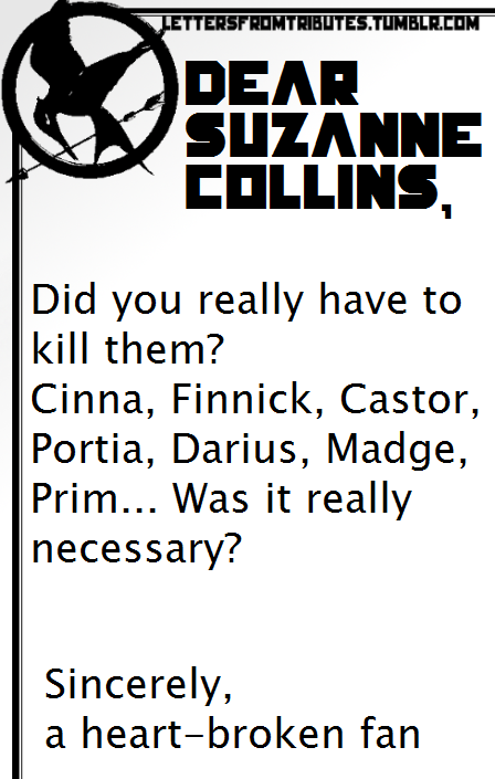 [[Dear Suzanne Collins, Did you really have to kill them? Cinna, Finnick, Castor, Portia, Darius, Madge, Prim… Was it really necessary? Sincerely, A heart-broken fan]]