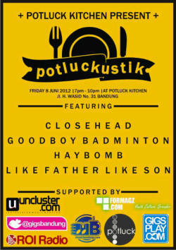 Potluckustik #9 Date: Friday, June 8th 2012 [[MORE]] Time: 7pm till 10pm  Venue: Potluck Kitchen (Jl. H. Wasid No. 31 Bandung)  Featuring: Closehead Goodboy Badminton HAYBOMB Like Father Like Son  HTM: FREE!