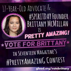 Brittany McMillan took action against bullying when she created Spirit Day, which is Pretty Amazing. Vote for Brittany in Seventeen Magazine's Pretty Amazing contest! Vote and share today! http://glaad.org/votebrittany