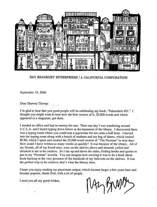 "thedailywhat:  Letter of Note of the Day: This 2006 letter from the late Ray Bradbury to the assistant director of Fayetteville Public Library goes behind the scenes of the writing of Fahrenheit 451:  Dear Shawna Thorup: I'm glad to hear that you good people will be celebrating my book, ""Fahrenheit 451."" I thought you might want to hear how the first version of it, 25,000 words and which appeared in a magazine, got done. I needed an office and had no money for one. Then one day I was wandering around U.C.L.A. and I heard typing down below in the basement of the library. I discovered there was a typing room where you could rent a typewriter for ten cents a half hour. I moved into the typing room along with a bunch of students and my bag of dimes, which totaled $9.80, which I spent and created the 25,000 word version of ""The Fireman"" in nine days. How could I have written so many words so quickly? It was because of the library. All of my friends, all of my loved ones, were on the shelves above and shouted, yelled and shrieked at me to be creative. So I ran up and down the stairs, finding books and quotes to put in my ""Fireman"" novella. You can imagine how exciting it was to do a book about book burning in the very presence of the hundreds of my beloveds on the shelves. It was the perfect way to be creative; that's what the library does. I hope you enjoy reading my passionate output, which became larger a few years later and became popular, thank God, with a lot of people. I send you all my good wishes, (Signed)  [lettersofnote]"