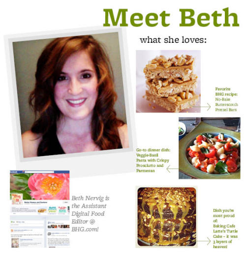 Meet Beth Nervig!  Favorite Ingredient: Parmesan cheese Go-To Dinner Dish: Veggie-Basil Pasta with Crispy Prosciutto and Parmesan BHG Recipe You'd Recommend: No-Bake Butterscotch Pretzel Bars Must-Have Kitchen Accessory: A good chef's knife Favorite Person To Cook For: I love to bake for friends and family Dish You're Most Proud Of: Baking Cafe Latte's Turtle Cake- it was three layers of heaven! Salty Or Sweet: Sweet! Best Part Of My Day: Drinking my morning coffee and snuggling with my puppy