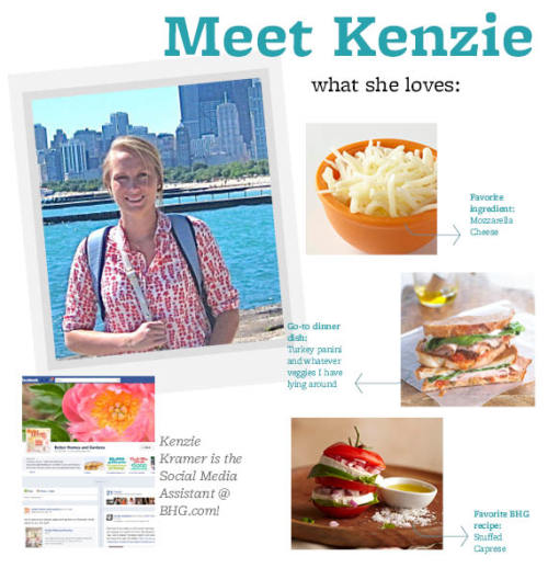 Meet Kenzie Kramer! Favorite Ingredient: Mozzarella cheese Go-To Dinner Dish: A Panini with turkey and whatever veggies I have lying around BHG Recipe You'd Recommend: Stuffed Caprese Must-Have Kitchen Accessory: Piping bags and decorating tips for decorating cookies.  Favorite Person To Cook For: My mom, she's always excited to try new recipes.  Dish You're Most Proud Of: S'mores cupcakes with marshmallow filled and graham cracker butter cream frosting.  Salty Or Sweet: Definitely sweet.  Best Part Of My Day: Crossing the last thing off of my to-do lists that I'm always making!