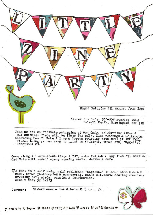 littlezineparty:  Little Zine Party.  When? Saturday 4th August from 12pm Where? Ort Cafe, 500-506 Moseley Road, Balsall Heath, Birmingham B12 9AH Join us for an intimate gathering at Ort Cafe, celebrating zines & DIY culture. There will be Zines for sale, Zine readings & workshops, including How To Make A Zine and Screenprinting with Dave of Ink Well. Please bring yr own swag to print on (tshirts, totes, etc) suggested donation: £2Come along and learn about Zines & DIY, make friends & buy from our stalls. Ort Cafe will remain open, serving meals, drinks & cake.♥ A Zine is a self made, self published 'magazine' created with heart & soul. Often photocopied and non-profit, Zines celebrate sharing stories, creating art, words, passion & imagination. Come & make yr own ♥  Contact: elderflower - tea @ hotmail . co . uk  Hopefully tabling at this!
