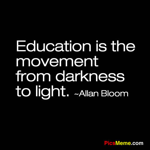 """Education is the movement from darkness to light."" -Allan Bloom"