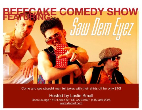 "6/10. The Beef Cake Comedy Show @ Deco Lounge. 510 Larkin St. SF. $10. 8PM. Featuring Saw Dem Eyes, Anthony Medina, Rajeev Dhar, Sam Weber, Danny Dechi, Roman Leo, Matt Gubser, Rolf Skar, Isaac Sherbin. Hosted by Leslie Small.   This show is apart of the Hella Gay Comedy Show series, which is a once a month LGBT Comedy Variety show. In June, we're going straight but not without having a little bit of fun first!The Beef Cake Comedy Show features our favorite straight guys telling jokes with their shirts off! This is better than a love novel and the characters are just as crazy. SF weather may be unpredictable, but June is going to hot! This show is perfect for a night out with the girls celebrating any kind of stag party!!Headlining our, ""Beef Cake Comedy Show"" , is a comedy multi-genre music group called, ""Saw Dem Eyez"" , who were featured at Cobb's Comedy Club and other venues all over the Bay Area.""Saw Dem Eyez"" is part new jack swing, part comedy, all sex, Saw Dem Eyez creates a fresh twist on early 1990s synth-driven r&b that promises to leave you laughing so hard you could cream. LaTrey Shaft (Corey Largent), Terry Love (Sam Lowther), and LaDingDong Carter (Nick Palm) make up the best new erotic musical group to come from 1991 since, well, 1991.Our guys know they're going to be objectified so bring the fun and enjoy some terrific laughs with us!"