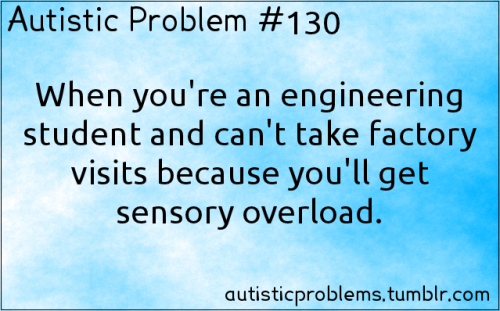 Autistic Problem #130:  When you're an engineering student and can't take factory visits because you'll get sensory overload. [submitted by http://yesthattoo.tumblr.com/ ]
