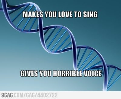 9gag:  Scumbag genes  More like: loves to sing, can't remember lyrics. Friend remembers lyrics, can't sing in key at all. Fucking a.