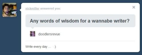"Thank you to Nick Miller for answering my ""Any words of wisdom for a wannabe writer?"" survey. This is timeless, simple advice that I struggle with daily. CONGRATULATIONS to Nick on the recent publication of his debut novel Isn't It Pretty To Think So? Check it out now as an e-book and paperback as of Monday (June 11th). Follow Nick Miller on tumblr: http://nickmiller.tumblr.com/"