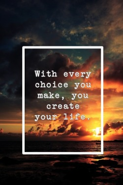 Every decision adds an anecdote or a chapter to your life story. Make them wisely and let your tale be a colorful tapestry of events.