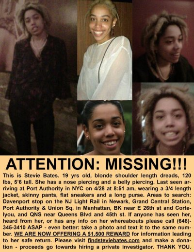 deviantdiya:  numol:  emmahasissues:  Please reblog.  text in flyer:  ATTENTION: MISSING!!!This is Stevie Bates.  19 yrs old, blonde shoulder length dreads, 120 lbs, 5'6 tall. she has a nose piercing and a belly piercing. Last seen arriving at Port Authority in NYC on 4/28 at 8:51 am, wearing a 3/4 length jacket, skinny pants, flat sneakers and a long purse.  Areas to search: Davenport stop on the NJ Light Rail in Newark, Grand Central Station, Port Authority & Union Sq. in Manhattan, BK near E 26th st and Cortelyou, and QNS near Queens Blvd and 45th st.  If anyone has seen her, heard from her, or has any info on her whereabouts please call (646)-345-3410 ASAP - even better: take a photo and text it to the same number.  WE ARE NOW OFFERING A $1,500 REWARD for information leading to her safe return.  Please visit findsteviebates.com and make a donation - proceeds go towards hiring a private investigator.  THANK YOU.   :( this is my french teachers daughter in laws relative. help a sistah out guys and reblog.