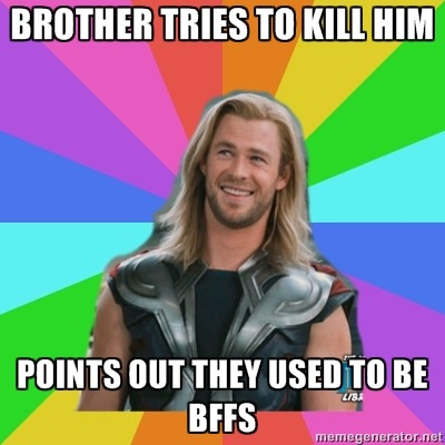 overlyacceptingthor:  Brother tries to kill him / Points out they used to be BFF's