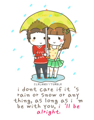 i dont care if it's rain or snow or anything, as long as i'm be with you, i'll be alright.