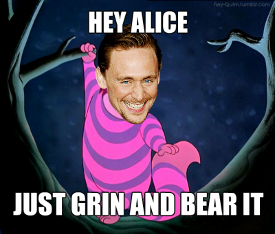 Hey Alice. Just grin and bear it.  cheshire cat tom xD ahhhh <3