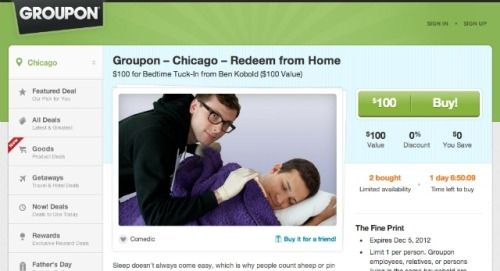 Congratulations On The Creepiest Deal Ever, Groupon: Chicagoist  Groupon is offering a deal today that pushes the boundaries of the forced-quirkiness of its sense of humor. It reads like an NSA Craigslist ad that we don't want to know the end of. Groupon writes: Upon entering your bedroom, Ben Kobold immediately begins to analyze your linen seams and pillow placement, planning a tucking strategy as you enjoy a glass of water he has poured for you. After you hydrate, Ben's sinewy, well-groomed fingers delicately raise each sheet and blanket over your body until you're comfortably bundled. Careful not to disturb any children who may be in the adjacent room, Ben leans in and uses his summer-breeze-like voice to gently sing you one of the five lullabies he has authored. (via )