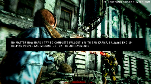 """No matter how hard i try to complete fallout 3 with bad karma, i always end up helping people and missing out on the achievements!"" img http://falloutconfessions.tumblr.com/"