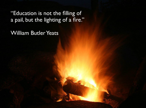 """Education is not the filling of a pail, but the lighting of a fire."" -William Butler Yeats"