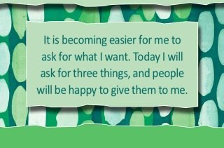 It is becoming easier for me to ask for what I want. Today I will ask for three things, and people will be happy to give them to me.~ Louise L. Hay
