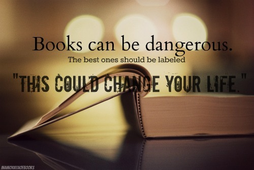 "inamorataofbooks:   Books can be dangerous.  The best ones should be labeled ""This could change your life.""  ~Helen Exley"