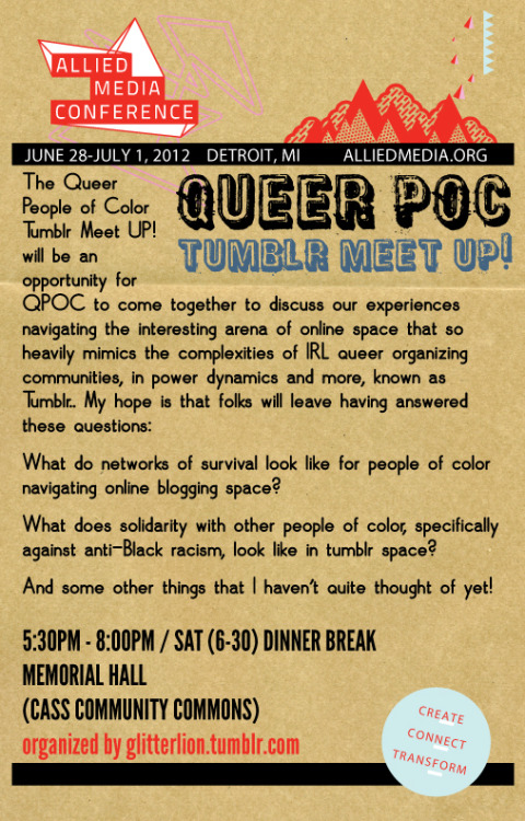 greenbrowngirl:  glitterlion:  QPOC Tumblr Meet UP! @ the Allied Media Conference in Detroit (6/30)Greetings folks. I figured it was about time I started advertising that I'm going to be holding space at the Allied Media Conference this year for a gathering of self-identified queer black and brown folks from tumblr and you're all invited!The Details The Queer People of Color Tumblr Meet UP! will be an opportunity for QPOC to come together to discuss our experiences navigating the interesting arena of online space that so heavily mimics the complexities of IRL queer organizing communities, in power dynamics and more, known as Tumblr. My hope is that folks will leave having answered these questions: What do networks of survival look like for people of color navigating online blogging space? What does solidarity with other people of color, specifically against anti-Black racism, look like in tumblr space? And some other things that I haven't quite thought of yet!5:30PM - 8:00PM / SAT (6-30) DINNER BREAKMEMORIAL HALL(CASS COMMUNITY COMMONS)ps. I'd absolutely love to partner with some awesome (and way more prominent) qpoc tumblr folks on this! Send me an ask here or email me at afagforglitter@gmail.com if you're interested in collaborating or just need more info. And signal boost please!  I'll be there!