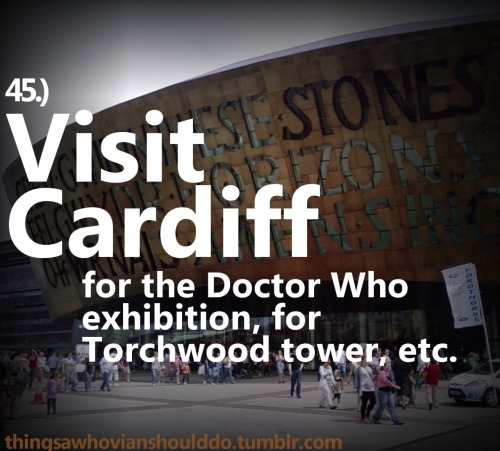 Things a Whovian should do: Take a trip to Cardiff Submitted by: Joe