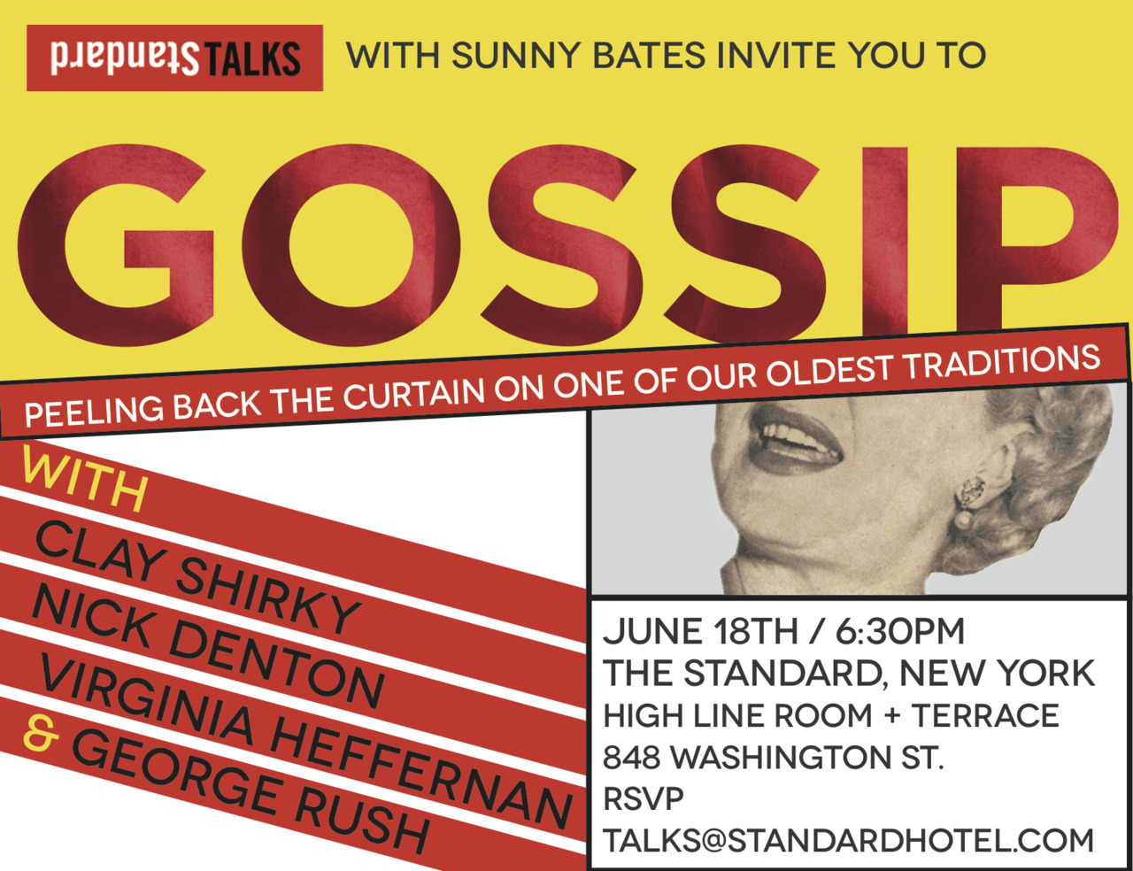 Come to our next StandardTalk on Gossip. June 18th, 6:30pm at The Standard, New York. —— What's behind the rumor that has the city abuzz? Why do you keep telling yourself you'll stop gossiping, but can't? In the secret world of word-of-mouth, who can journalists trust and how do they source their stories? Peeling back the curtain on gossip, we look at one of the oldest traditions known to humankind. Today, with the Internet exploding with information, most of it impossible to control, how is it changing and where is it heading? With Clay Shirky (Social Media Theorist, Author) Nick Denton (Founder, Gawker) Virginia Heffernan (Yahoo! News) & George Rush (Former Columnist, NY Daily News)The Standard, New YorkHigh Line Room + Terrace848 Washington St.PLEASE RSVP TALKS@STANDARDHOTEL.COM