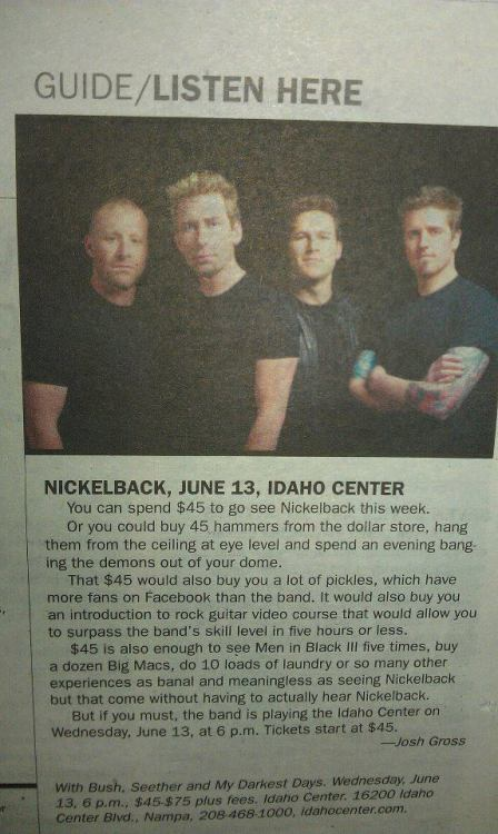 wenbysocki:  I don't hate Nickelback, I just don't like them. but I couldn't resist rebloging this, because its funny. If this was written about my band I would laugh, then I would cry.  laughingsquid:  Boise Weekly Writer Offers Alternatives to Seeing Nickelback