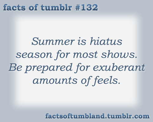 Summer is hiatus season for most shows. Be prepared for exuberant amounts of feels. submitted by Anon