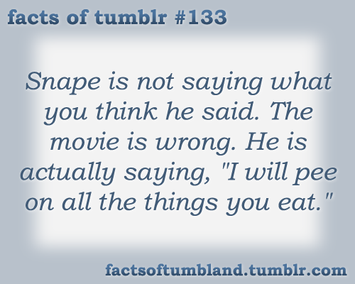 "Snape is not saying what you think he said. The movie is wrong. He is actually saying, ""I will pee on all the things you eat."" submitted by tattootanith"