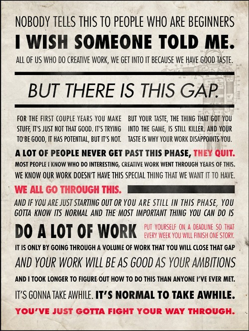 cosascool:  Great Advice for Creatives  Things to remember, sometimes. I feel like the beginning of this when I try to write music and then go listen to Ives, or Ravel, or Chopin, or Stravinsky.  You have this huge WHY DO I BOTHER feel.  It's scary. And then you write something and it sounds sort of okay?
