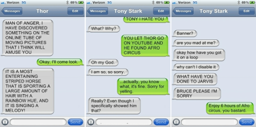 theavengersshouldnttext:  Thor: MAN OF ANGER. I HAVE DISCOVERED SOMETHING ON THE ONLINE TUBE OF MOVING PICTURES THAT I THINK WILL AMUSE YOU Bruce: Okay. I'll come look. Thor: IT IS A MOST ENTERTAINING STRIPED HORSE THAT IS SPORTING A LARGE AMOUNT OF HAIR WITH A RAINBOW HUE. AND IT IS SINGING A MELODY! — Bruce: TONY I HATE YOU Tony: What? Why? Bruce: YOU LET THOR GO ON YOUTUBE AND HE FOUND AFRO CIRUS Tony: Oh my god. Tony: I am so, so, sorry, Bruce: …actually, you know what, its fine. Sorry for yelling. Tony: Really? Even though I specifically showed him that? Tony: Banner? Tony: are you mad at me? Tony: okay how have you got it on a loop Tony: why can't I disable it Tony: WHAT HAVE YOU DONE TO JARVIS Tony: BRUCE PLEASE I'M SORRY Bruce: Enjoy 6 hours of Afro Circus you bastard. submitted by quoth-the-jackdaw