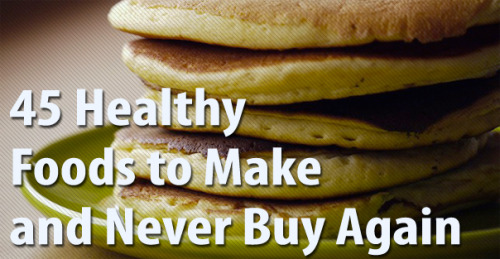 45 Healthy Foods to Make and Never Buy Again Such a great list - not only do you save money, but you avoid a lot of the additives that go in to processed premade food, so it is great for your health too!!! Win win!!