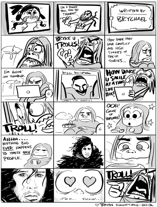 "bryankonietzko:  My first web comic! Hope you trolls like it! That's right, that door swings both ways! Love, Bryan EDIT: Whoops! Jon Snow… thanks. I guess it is obvious now that Mike is the one who has read all the books and I just watch 'em on the TV. I usually just refer to the characters as ""that Mick Jagger Guy"" and stuff.  Ha!  Just stumbled on this.  Nicely done sir, nicely done."