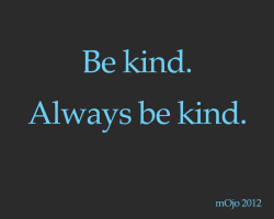 Be kind. Always be kind.