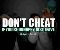 Really,why cheat?  Its true if you're unhappy just leave. No one is forced to be with someone they don't like/love.