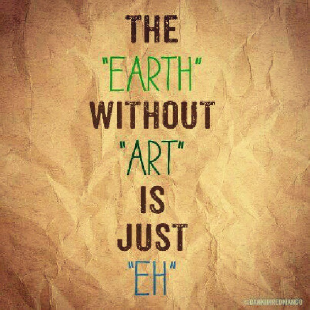 bwansen:  paintingarevolution:  The Earth without ART is just EH. #artivism (Taken with Instagram)  Oldie but goodie. ^^