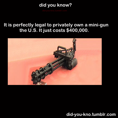 texasuberalles:  did-you-kno:  Source  1. The Machine Gun Registry was closed in 1986, and most of those man-portable miniguns were manufactured after that, so you would have to be an FFL level III dealer with a legitimate business selling these things to military/law enforcement agencies to be able to own a new one. The few legally transferrable ones are that expensive almost entirely because of the artificially induced scarcity. 2. Even then it varies by state; California, the News both Jersey and York, and Illinois for example will send someone to your house to taser you if you even ask about them. 3. Fun Fact: There have been exactly three people killed with legally-owned registered machine guns in the United States since the National Firearms Act of 1936 restricted their sale; two of those were legally justified self defense shootings, and the third was a corrupt police officer who used a personal firearm to murder a drug informer who was about to testify against him.